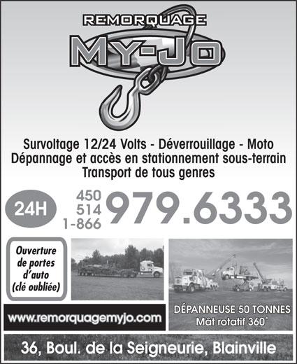Centre de Remorquage My-Jo Inc (450-979-6333) - Annonce illustrée======= - Survoltage 12/24 Volts - Déverrouillage - Moto Dépannage et accès en stationnement sous-terrain Transport de tous genres 450 514 24H 979.6333 1-866 Ouverture de portes d auto (clé oubliée) DÉPANNEUSE 50 TONNES www.remorquagemyjo.com Mât rotatif 360° 36, Boul. de la Seigneurie, Blainville
