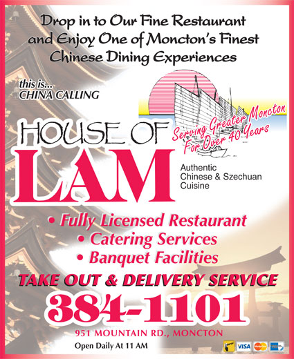 House Of Lam Restaurant (506-384-1101) - Annonce illustrée======= - Drop in to Our Fine Restaurant and Enjoy One of Moncton s Finest Chinese Dining Experiences this is... CHINA CALLING Serving Greater MonctonFor Over 40 YearsFor Over 40 YearsServing Greater Moncton Authentic Chinese & Szechuan Cuisine Fully Licensed Restaurant Catering Services Banquet Facilities TAKE OUT & DELIVERY SERVICE 951 MOUNTAIN RD., MONCTON Open Daily At 11 AM