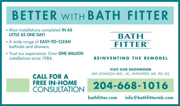 Bath Fitter (204-668-1016) - Annonce illustrée======= - BETTER WITH BATH FITTER BETTER WITH BATH FITTER Most installations completed IN AS LITTLE AS ONE DAY! A wide range of EASY-TO-CLEAN bathtubs and showers. Trust our experience: Over ONE MILLION installations since 1984. VISIT OUR SHOWROOM 349 JOHNSON AVE., W., WINNIPEG, MB  R2L 0J2 CALL FOR A FREE IN-HOME 204-668-1016 CONSULTATION bathfitter.com Most installations completed IN AS LITTLE AS ONE DAY! A wide range of EASY-TO-CLEAN bathtubs and showers. Trust our experience: Over ONE MILLION installations since 1984. VISIT OUR SHOWROOM 349 JOHNSON AVE., W., WINNIPEG, MB  R2L 0J2 CALL FOR A FREE IN-HOME 204-668-1016 CONSULTATION bathfitter.com
