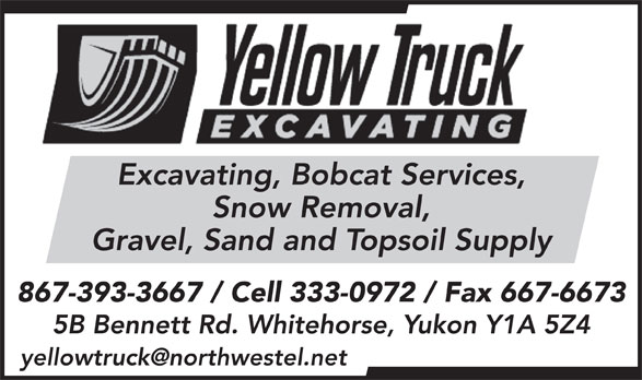 Yellow Truck Excavating (867-393-3667) - Display Ad - Excavating, Bobcat Services, Snow Removal, Gravel, Sand and Topsoil Supply 867-393-3667 / Cell 333-0972 / Fax 667-6673 5B Bennett Rd. Whitehorse, Yukon Y1A 5Z4 yellowtruck@northwestel.net