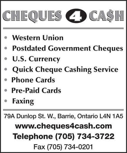 Cheques 4 Cash (705-734-3722) - Display Ad - 79A Dunlop St. W., Barrie, Ontario L4N 1A5 www.cheques4cash.com Telephone (705) 734-3722 Fax (705) 734-0201 Western Union Postdated Government Cheques U.S. Currency Quick Cheque Cashing Service Phone Cards Pre-Paid Cards Faxing