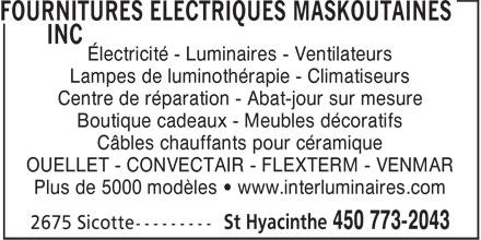 Fournitures Electriques Maskoutaines Inc (450-773-2043) - Annonce illustrée======= - lectricit - Luminaires - Ventilateurs Lampes de luminothrapie - Climatiseurs Centre de rparation - Abat-jour sur mesure Boutique cadeaux - Meubles dcoratifs Cbles chauffants pour cramique OUELLET - CONVECTAIR - FLEXTERM - VENMAR Plus de 5000 modles • www.interluminaires.com  lectricit - Luminaires - Ventilateurs Lampes de luminothrapie - Climatiseurs Centre de rparation - Abat-jour sur mesure Boutique cadeaux - Meubles dcoratifs Cbles chauffants pour cramique OUELLET - CONVECTAIR - FLEXTERM - VENMAR Plus de 5000 modles • www.interluminaires.com