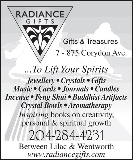 Radiance Gifts & Treasures (204-284-4231) - Display Ad - Gifts & Treasures 7 - 875 Corydon Ave. ...To Lift Your Spirits Jewellery   Crystals   Gifts Music   Cards   Journals   Candles Incense   Feng Shui   Buddhist Artifacts Crystal Bowls   Aromatherapy Inspiring books on creativity, personal & spiritual growth 204-284-4231 Between Lilac & Wentworth www.radiancegifts.com