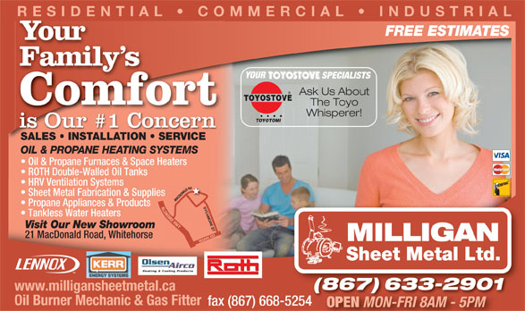 Milligan Sheet Metal Ltd (867-633-2901) - Display Ad - RESIDENTIAL   COMMERCIAL   INDUSTRIAL FREE ESTIMATES Your Family sFamily SPECIALISTS TION   SERVICE SALES   INSTALLATION   SERVICEES   INST TOYOSTOVE Ask Us About ALLA YOUR TOYOTOMI Whisperer! Comfort is Our #1 Concern The Toyo OIL & PROPANE HEATING SYSTEMS Propane Appliances & Products MACDONALD RDKLO HRV Ventilation Systems Oil & Propane Furnaces & Space Heaters Sheet Metal Fabrication & Supplies ROTH Double-Walled Oil Tanks NDIKEHWY SYCAMORE ST Tankless Water Heaters Visit Our New Showroom Sheet Metal Ltd. (867) 633-2901(867)633-2901 Oil Burner Mechanic & Gas Fitter fax (867) 668-5254 OPEN MON-FRI 8AM - 5PM www.milligansheetmetal.ca WANN RD 21 MacDonald Road, Whitehorse MILLIGAN Heating & Cooling Products
