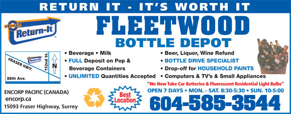 Fleetwood Bottle Return Depot Ltd (604-585-3544) - Display Ad - RETURN IT - IT S WORTH IT ENCORP PACIFIC (CANADA) Best encorp.ca Location 15093 Fraser Highway, Surrey 604-585-3544 RETURN IT - IT S WORTH IT FLEETWOOD BOTTLE DEPOT Beer, Liquor, Wine Refund  Beverage   Milk BOTTLE DRIVE SPECIALIST  FULL Deposit on Pop & Drop-off for HOUSEHOLD PAINTSBeverage Containers Computers & TV s & Small Appliances  UNLIMITED Quantities Accepted We Now Take Car Batteries & Fluorescent Residential Light Bulbs OPEN 7 DAYS   MON. - SAT. 8:30-5:30   SUN. 10-5:00 ENCORP PACIFIC (CANADA) Best encorp.ca Location 15093 Fraser Highway, Surrey 604-585-3544 FLEETWOOD BOTTLE DEPOT Beer, Liquor, Wine Refund  Beverage   Milk BOTTLE DRIVE SPECIALIST  FULL Deposit on Pop & Drop-off for HOUSEHOLD PAINTSBeverage Containers Computers & TV s & Small Appliances  UNLIMITED Quantities Accepted We Now Take Car Batteries & Fluorescent Residential Light Bulbs OPEN 7 DAYS   MON. - SAT. 8:30-5:30   SUN. 10-5:00