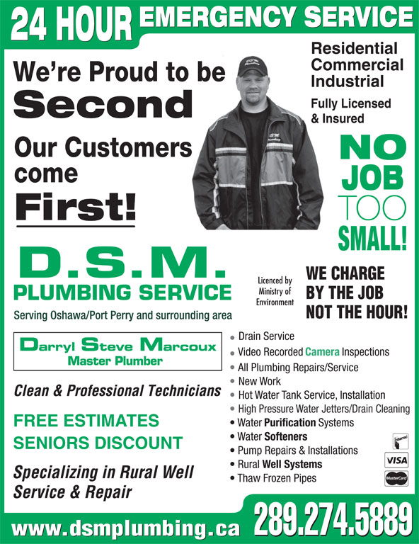 DSM Plumbing (905-728-3270) - Display Ad - Service & Repair 289.274.5889 www.dsmplumbing.ca 289.274.5889 New Work Clean & Professional Technicians Hot Water Tank Service, Installation High Pressure Water Jetters/Drain Cleaning Water Purification Systems FREE ESTIMATES Water Softeners SENIORS DISCOUNT Pump Repairs & Installations Rural Well Systems Specializing in Rural Well Thaw Frozen Pipes EMERGENCY SERVICE 24 HOUR Residential Commercial We re Proud to be Industrial Fully Licensed Second & Insured Our Customers NO come JOB TOO First! SMALL! D.S.M. WE CHARGE Licenced by Ministry of BY THE JOB PLUMBING SERVICE Environment NOT THE HOUR! Serving Oshawa/Port Perry and surrounding area Drain Service Darryl Steve Marcoux Video Recorded Camera Inspections Master Plumber All Plumbing Repairs/Service