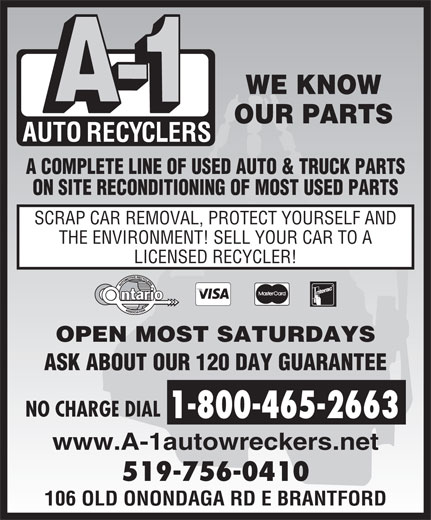 A-1 Auto Recyclers (519-756-0410) - Display Ad - WE KNOW OUR PARTS A COMPLETE LINE OF USED AUTO & TRUCK PARTS ON SITE RECONDITIONING OF MOST USED PARTS SCRAP CAR REMOVAL, PROTECT YOURSELF AND THE ENVIRONMENT! SELL YOUR CAR TO A LICENSED RECYCLER! OPEN MOST SATURDAYS ASK ABOUT OUR 120 DAY GUARANTEE NO CHARGE DIAL 1-800-465-2663 www.A-1autowreckers.net 519-756-0410 106 OLD ONONDAGA RD E BRANTFORD  WE KNOW OUR PARTS A COMPLETE LINE OF USED AUTO & TRUCK PARTS ON SITE RECONDITIONING OF MOST USED PARTS SCRAP CAR REMOVAL, PROTECT YOURSELF AND THE ENVIRONMENT! SELL YOUR CAR TO A LICENSED RECYCLER! OPEN MOST SATURDAYS ASK ABOUT OUR 120 DAY GUARANTEE NO CHARGE DIAL 1-800-465-2663 www.A-1autowreckers.net 519-756-0410 106 OLD ONONDAGA RD E BRANTFORD  WE KNOW OUR PARTS A COMPLETE LINE OF USED AUTO & TRUCK PARTS ON SITE RECONDITIONING OF MOST USED PARTS SCRAP CAR REMOVAL, PROTECT YOURSELF AND THE ENVIRONMENT! SELL YOUR CAR TO A LICENSED RECYCLER! OPEN MOST SATURDAYS ASK ABOUT OUR 120 DAY GUARANTEE NO CHARGE DIAL 1-800-465-2663 www.A-1autowreckers.net 519-756-0410 106 OLD ONONDAGA RD E BRANTFORD WE KNOW OUR PARTS A COMPLETE LINE OF USED AUTO & TRUCK PARTS ON SITE RECONDITIONING OF MOST USED PARTS SCRAP CAR REMOVAL, PROTECT YOURSELF AND THE ENVIRONMENT! SELL YOUR CAR TO A LICENSED RECYCLER! OPEN MOST SATURDAYS ASK ABOUT OUR 120 DAY GUARANTEE NO CHARGE DIAL 1-800-465-2663 www.A-1autowreckers.net 519-756-0410 106 OLD ONONDAGA RD E BRANTFORD