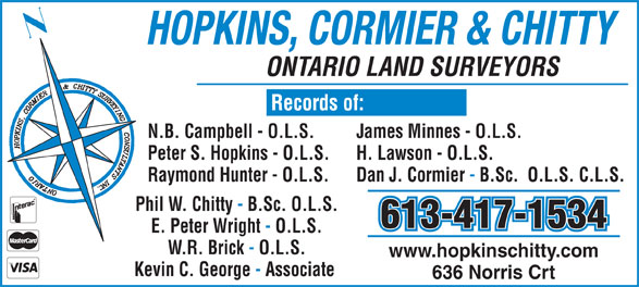 Hopkins Cormier & Chitty Surveying Consultants Inc (613-384-9266) - Display Ad - HOPKINS, CORMIER & CHITTY ONTARIO LAND SURVEYORS N.B. Campbell - O.L.S. James Minnes - O.L.S. Peter S. Hopkins - O.L.S. H. Lawson - O.L.S. Raymond Hunter - O.L.S. Dan J. Cormier - B.Sc.  O.L.S. C.L.S. 613-417-1534 Phil W. Chitty - B.Sc. O.L.S. E. Peter Wright - O.L.S. W.R. Brick - O.L.S. www.hopkinschitty.com Kevin C. George - Associate 636 Norris Crt