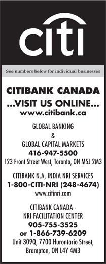 Citibank Canada (416-947-5500) - Annonce illustrée======= - See numbers below for individual businesses CITIBANK CANADA ...VISIT US ONLINE... www.citibank.ca GLOBAL BANKING & GLOBAL CAPITAL MARKETS 416-947-5500 123 Front Street West, Toronto, ON M5J 2M3 CITIBANK N.A, INDIA NRI SERVICES 1-800-CITI-NRI (248-4674) www.citinri.com CITIBANK CANADA - NRI FACILITATION CENTER 905-755-3525 or 1-866-739-6209 Unit 309Q, 7700 Hurontario Street, Brampton, ON L4Y 4M3  See numbers below for individual businesses CITIBANK CANADA ...VISIT US ONLINE... www.citibank.ca GLOBAL BANKING & GLOBAL CAPITAL MARKETS 416-947-5500 123 Front Street West, Toronto, ON M5J 2M3 CITIBANK N.A, INDIA NRI SERVICES 1-800-CITI-NRI (248-4674) www.citinri.com CITIBANK CANADA - NRI FACILITATION CENTER 905-755-3525 or 1-866-739-6209 Unit 309Q, 7700 Hurontario Street, Brampton, ON L4Y 4M3  See numbers below for individual businesses CITIBANK CANADA ...VISIT US ONLINE... www.citibank.ca GLOBAL BANKING & GLOBAL CAPITAL MARKETS 416-947-5500 123 Front Street West, Toronto, ON M5J 2M3 CITIBANK N.A, INDIA NRI SERVICES 1-800-CITI-NRI (248-4674) www.citinri.com CITIBANK CANADA - NRI FACILITATION CENTER 905-755-3525 or 1-866-739-6209 Unit 309Q, 7700 Hurontario Street, Brampton, ON L4Y 4M3  See numbers below for individual businesses CITIBANK CANADA ...VISIT US ONLINE... www.citibank.ca GLOBAL BANKING & GLOBAL CAPITAL MARKETS 416-947-5500 123 Front Street West, Toronto, ON M5J 2M3 CITIBANK N.A, INDIA NRI SERVICES 1-800-CITI-NRI (248-4674) www.citinri.com CITIBANK CANADA - NRI FACILITATION CENTER 905-755-3525 or 1-866-739-6209 Unit 309Q, 7700 Hurontario Street, Brampton, ON L4Y 4M3