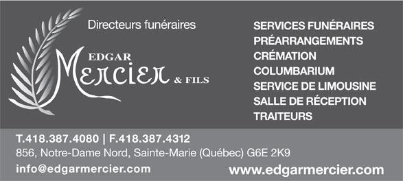 Edgar Mercier & Fils inc. (418-387-4080) - Annonce illustrée======= - SERVICES FUNÉRAIRES PRÉARRANGEMENTS CRÉMATION COLUMBARIUM SERVICE DE LIMOUSINE SALLE DE RÉCEPTION TRAITEURS F 2 SERVICES FUNÉRAIRES PRÉARRANGEMENTS CRÉMATION COLUMBARIUM SERVICE DE LIMOUSINE SALLE DE RÉCEPTION TRAITEURS F 2