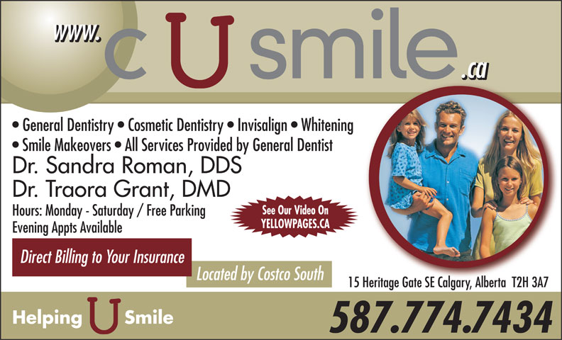 C U Smile Dental Care (403-263-1124) - Display Ad - General Dentistry   Cosmetic Dentistry   Invisalign   Whitening Smile Makeovers   All Services Provided by General Dentist Dr. Sandra Roman, DDS Dr. Traora Grant, DMD See Our Video On Hours: Monday - Saturday / Free Parking YELLOWPAGES.CA Evening Appts Available Direct Billing to Your Insurance Located by Costco South 15 Heritage Gate SE Calgary, Alberta  T2H 3A7 Helping       Smile 587.774.7434 .ca www.