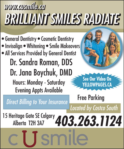 C U Smile Dental Care (403-263-1124) - Annonce illustrée======= - www.cusmile.ca BRILLIANT SMILES RADIATE General Dentistry   Cosmetic Dentistry Invisalign   Whitening   Smile Makeovers All Services Provided by General Dentist Dr. Sandra Roman, DDS Dr. Jana Boychuk, DMD See Our Video On Hours: Monday - Saturday YELLOWPAGES.CA Evening Appts Available Free Parking Direct Billing to Your Insurance Located by Costco South 15 Heritage Gate SE Calgary Alberta  T2H 3A7 403.263.1124 www.cusmile.ca BRILLIANT SMILES RADIATE General Dentistry   Cosmetic Dentistry Invisalign   Whitening   Smile Makeovers All Services Provided by General Dentist Dr. Sandra Roman, DDS Dr. Jana Boychuk, DMD See Our Video On Hours: Monday - Saturday YELLOWPAGES.CA Evening Appts Available Free Parking Direct Billing to Your Insurance Located by Costco South 15 Heritage Gate SE Calgary Alberta  T2H 3A7 403.263.1124