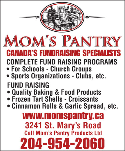 Mom's Pantry Products Ltd (204-954-2060) - Display Ad - COMPLETE FUND RAISING PROGRAMS For Schools - Church Groups Sports Organizations - Clubs, etc. FUND RAISING Quality Baking & Food Products Frozen Tart Shells - Croissants Cinnamon Rolls & Garlic Spread, etc. www.momspantry.ca 3241 St. Mary s Road Call Mom s Pantry Products Ltd 204-954-2060 CANADA S FUNDRAISING SPECIALISTS