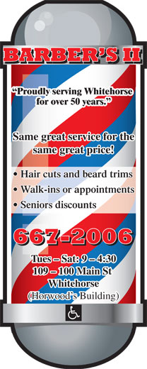 Barber's II (867-667-2006) - Annonce illustrée======= - Proudly serving Whitehorse for over 50 years. Same great service for the same great price! Hair cuts and beard trims Walk-ins or appointments Seniors discounts Tues - Sat: 9 - 4:30 109 - 100 Main St Whitehorse (Horwood s Building)