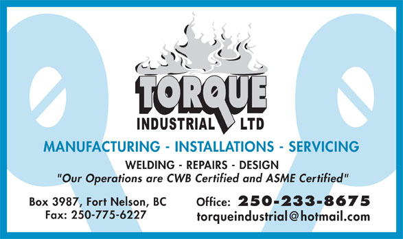 """Torque Industrial Ltd (250-233-8675) - Display Ad - MANUFACTURING - INSTALLATIONS - SERVICING WELDING - REPAIRS - DESIGN """"Our Operations are CWB Certified and ASME Certified"""" Box 3987, Fort Nelson, BC Office: 250-233-8675 Fax: 250-775-6227 torqueindustrial@hotmail.com"""