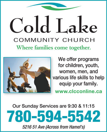 Cold Lake Community Church (780-594-5542) - Annonce illustrée======= - Cold Lake COMMUNITY CHURCH Where families come together. We offer programs for children, youth, women, men, and various life skills to help equip your family. www.clcconline.caw Our Sunday Services are 9:30 & 11:15 780-594-5542 5216 51 Ave (Across from Hamel s)