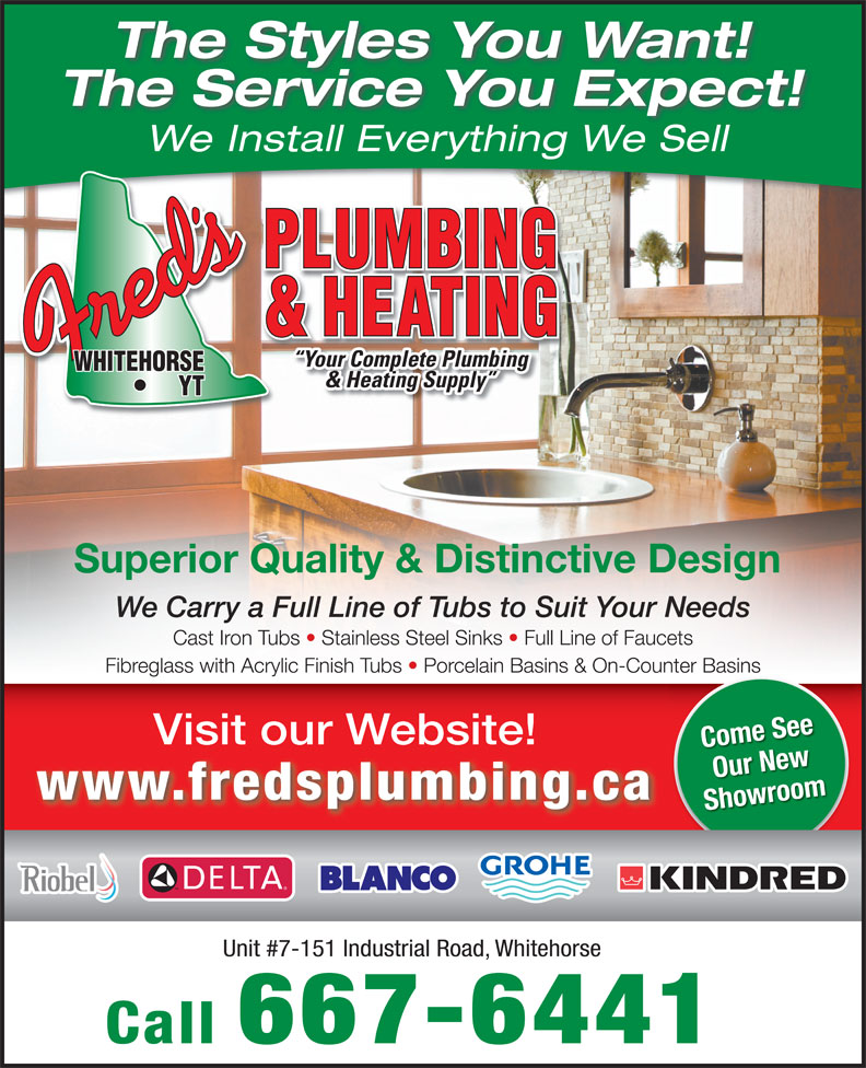Fred's Plumbing & Heating (867-667-6441) - Annonce illustrée======= - The Service You Expect! & Heating Supply We Install Everything We Sell Your Complete Plumbing Superior Quality & Distinctive Design The Styles You Want! Unit #7-151 Industrial Road, Whitehorse Call 667-6441 We Carry a Full Line of Tubs to Suit Your NeedsWe Carry a Full Line of Tubs to Suit Your Needs Cast Iron Tubs   Stainless Steel Sinks   Full Line of FaucetsCastIronTubs StainlessSteelSinks FullLineofFaucets Fibreglass with Acrylic Finish Tubs   Porcelain Basins & On-Counter Basins Visit our Website! Come See Our New www.fredsplumbing.ca Showroom