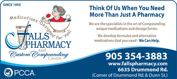 Falls Pharmacy (1-866-325-5763) - Annonce illustrée======= - Think Of Us When You Need SINCE 1955 More Than Just A Pharmacy We are the specialists in the art of Compounding unique medications and dosage forms. We develop formulas and alternative medications that you need - We Can Help. 905 354-3883 www.fallspharmacy.com 6635 Drummond Rd. (Corner of Drummond Rd. & Dunn St.)