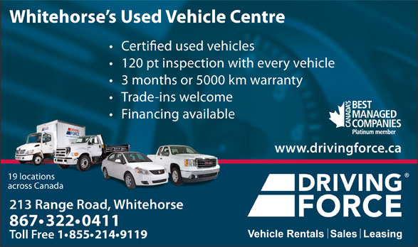 Driving Force Vehicle Rentals Sales & Leasing (867-668-2137) - Annonce illustrée======= - used vehicles 120 pt inspection with every vehicle 3 months or 5000 km warranty Trade-ins welcome Financing available www.drivingforce.ca 19 locations across Canada Whitehorse s Used Vehicle Centre 213 Range Road, Whitehorse213 ange 867 322 0411 Toll Free 1 855 214 9119