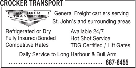 Crocker Transport (709-687-6455) - Display Ad - St. John's and surrounding areas Refrigerated or Dry Available 24/7 Fully Insured/Bonded Hot Shot Service General Freight carriers serving Competitive Rates TDG Certified / Lift Gates Daily Service to Long Harbour & Bull Arm