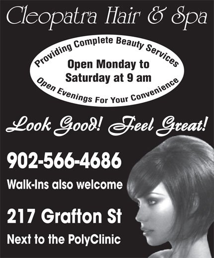 Cleopatra Hair Design (902-566-4686) - Display Ad - Cleopatra Hair & Spa Open Monday to Saturday at 9 am 902-566-4686 Walk-Ins also welcome 217 Grafton St Next to the PolyClinic Cleopatra Hair & Spa Open Monday to Saturday at 9 am 902-566-4686 Walk-Ins also welcome 217 Grafton St Next to the PolyClinic