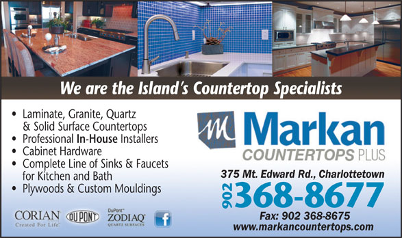 Markan Counter Tops (902-368-8677) - Display Ad - Laminate, Granite, Quartz & Solid Surface Countertops We are the Island s Countertop Specialists In-House Professional Installers Cabinet Hardware Complete Line of Sinks & Faucets 375 Mt. Edward Rd., Charlottetown for Kitchen and Bath Plywoods & Custom Mouldings 368-8677 902 Fax: 902 368-8675 www.markancountertops.com