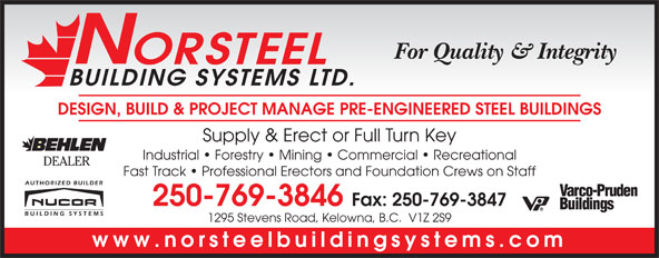 Norsteel Building Systems Ltd (250-769-3846) - Display Ad - For Quality & Integrity ORSTEEL BUILDING SYSTEMS LTD. DESIGN, BUILD & PROJECT MANAGE PRE-ENGINEERED STEEL BUILDINGS Supply & Erect or Full Turn Key Industrial   Forestry   Mining   Commercial   Recreational DEALER Fast Track   Professional Erectors and Foundation Crews on Staff 250-769-3846 Fax: 250-769-3847 1295 Stevens Road, Kelowna, B.C.  V1Z 2S9 www.norsteelbuildingsystems.com