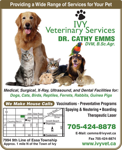 Ivy Veterinary Services (705-424-8878) - Display Ad - Providing a Wide Range of Services for Your PetProviding a Wide Range of S IVY Veterinary Services DR. CATHY EMMS DVM, B.Sc.Agr. Medical, Surgical, X-Ray, Ultrasound, and Dental Facilities for:Medical, Surgical, X-Ray, Ultrasoundand Dental Fac Dogs, Cats, Birds, Reptiles, Ferrets, Rabbits, Guinea Pigs Vaccinations - Preventative Programs We Make House Calls 90 Spaying & Neutering   Boarding RoadSide h Essa Road25t Mapleview Therapeutic Laser Drive RoadSide 20th Ivy Innisfil Beach Country Rd 21 Thornton 7th 8th 9th 10th 11th 705-424-8878 40056 27 N E-Mail: cemms@ivyvet.ca 89 Cookstown Fax 705-424-8874 7994 9th Line of Essa Township Approx. 1 mile N of the Town of Ivy www.ivyvet.ca