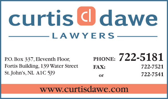 Curtis Dawe Lawyers (709-722-5181) - Display Ad - 722-5181 P.O. Box 337, Eleventh Floor, Fortis Building, 139 Water Street 722-7521 FAX: St. John's, NL  A1C 5J9 722-7541 www.curtisdawe.com