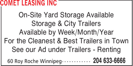 Comet Leasing Inc (204-633-6666) - Annonce illustrée======= - On-Site Yard Storage Available Storage & City Trailers Available by Week/Month/Year For the Cleanest & Best Trailers in Town See our Ad under Trailers - Renting  On-Site Yard Storage Available Storage & City Trailers Available by Week/Month/Year For the Cleanest & Best Trailers in Town See our Ad under Trailers - Renting