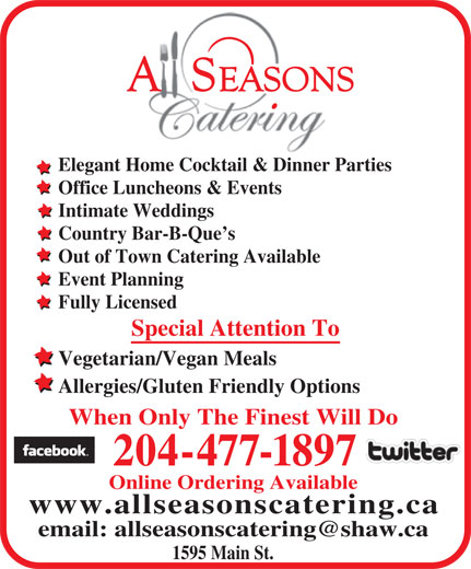 All Seasons Catering (204-477-1897) - Display Ad - Elegant Home Cocktail & Dinner Parties Office Luncheons & Events Intimate Weddings Country Bar-B-Que s Out of Town Catering Available Event Planning Fully Licensed Special Attention To Vegetarian/Vegan Meals Allergies/Gluten Friendly Options When Only The Finest Will Do 204-477-1897 Online Ordering Available www.allseasonscatering.ca 1595 Main St.
