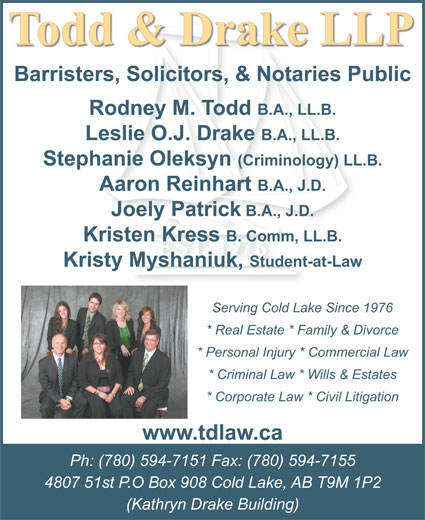 Todd & Drake LLP (780-594-7151) - Annonce illustrée======= - Barristers, Solicitors, & Notaries Public Rodney M. Todd B.A., LL.B. Leslie O.J. Drake B.A., LL.B. Stephanie Oleksyn (Criminology) LL.B. Aaron Reinhart B.A., J.D. Joely Patrick B.A., J.D. Kristen Kress B. Comm, LL.B. Kristy Myshaniuk, Student-at-Law Serving Cold Lake Since 1976 * Real Estate * Family & Divorce * Personal Injury * Commercial Law * Criminal Law * Wills & Estates * Corporate Law * Civil Litigation www.tdlaw.ca Ph: (780) 594-7151 Fax: (780) 594-7155 4807 51st P.O Box 908 Cold Lake, AB T9M 1P2 (Kathryn Drake Building)