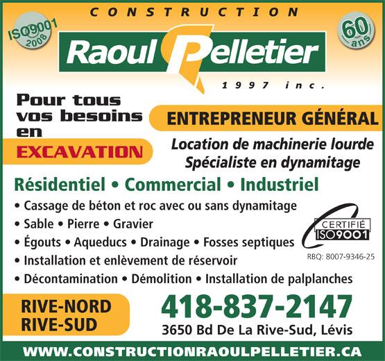 Construction Raoul Pelletier 1997 Inc (418-837-2147) - Display Ad - 600ans ISO900120086 Pour tous vos besoins ENTREPRENEUR GÉNÉRAL en Location de machinerie lourde EXCAVATION Spécialiste en dynamitage Résidentiel   Commercial   Industriel Cassage de béton et roc avec ou sans dynamitage Sable   Pierre   Gravier Égouts   Aqueducs   Drainage   Fosses septiques RBQ: 8007-9346-25 Installation et enlèvement de réservoir Décontamination   Démolition   Installation de palplanches RIVE-NORD 418-837-2147 RIVE-SUD 3650 Bd De La Rive-Sud, Lévis WWW.CONSTRUCTIONRAOULPELLETIER.CA 600ans ISO900120086 Pour tous vos besoins ENTREPRENEUR GÉNÉRAL en Location de machinerie lourde EXCAVATION Spécialiste en dynamitage Résidentiel   Commercial   Industriel Cassage de béton et roc avec ou sans dynamitage Sable   Pierre   Gravier Égouts   Aqueducs   Drainage   Fosses septiques RBQ: 8007-9346-25 Installation et enlèvement de réservoir Décontamination   Démolition   Installation de palplanches RIVE-NORD 418-837-2147 RIVE-SUD 3650 Bd De La Rive-Sud, Lévis WWW.CONSTRUCTIONRAOULPELLETIER.CA
