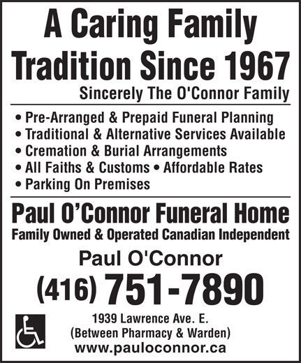 Paul O'Connor Funeral Home Ltd (416-751-7890) - Annonce illustrée======= - Sincerely The O'Connor Family Pre-Arranged & Prepaid Funeral Planning Traditional & Alternative Services Available Cremation & Burial Arrangements All Faiths & Customs   Affordable Rates Parking On Premises Paul O Connor Funeral Home Family Owned & Operated Canadian Independent Paul O'Connor ( ) 416 751-7890 1939 Lawrence Ave. E. ( ) Between Pharmacy & Warden www.pauloconnor.ca  Sincerely The O'Connor Family Pre-Arranged & Prepaid Funeral Planning Traditional & Alternative Services Available Cremation & Burial Arrangements All Faiths & Customs   Affordable Rates Parking On Premises Paul O Connor Funeral Home Family Owned & Operated Canadian Independent Paul O'Connor ( ) 416 751-7890 1939 Lawrence Ave. E. ( ) Between Pharmacy & Warden www.pauloconnor.ca  Sincerely The O'Connor Family Pre-Arranged & Prepaid Funeral Planning Traditional & Alternative Services Available Cremation & Burial Arrangements All Faiths & Customs   Affordable Rates Parking On Premises Paul O Connor Funeral Home Family Owned & Operated Canadian Independent Paul O'Connor ( ) 416 751-7890 1939 Lawrence Ave. E. ( ) Between Pharmacy & Warden www.pauloconnor.ca