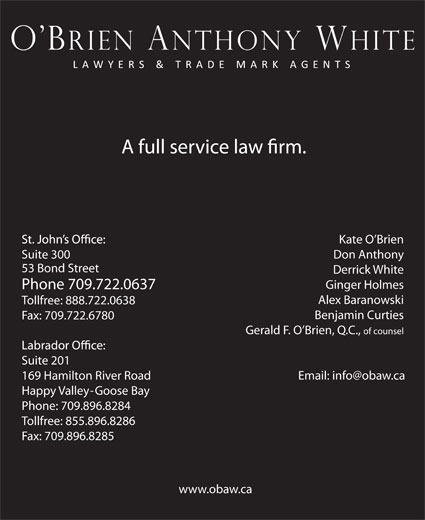 O'Brien Anthony White Lawyers and Trade-Mark Agents (709-722-0637) - Annonce illustrée======= - Gerald F. O Brien, Q.C., of counsel Suite 201 169 Hamilton River Road Happy Valley-Goose Bay Phone: 709.896.8284 Tollfree: 855.896.8286 Fax: 709.896.8285 www.obaw.ca Suite 300 Don Anthony 53 Bond Street Derrick White Ginger Holmes Phone 709.722.0637 Alex Baranowski Kate O Brien Tollfree: 888.722.0638 Benjamin Curties Fax: 709.722.6780