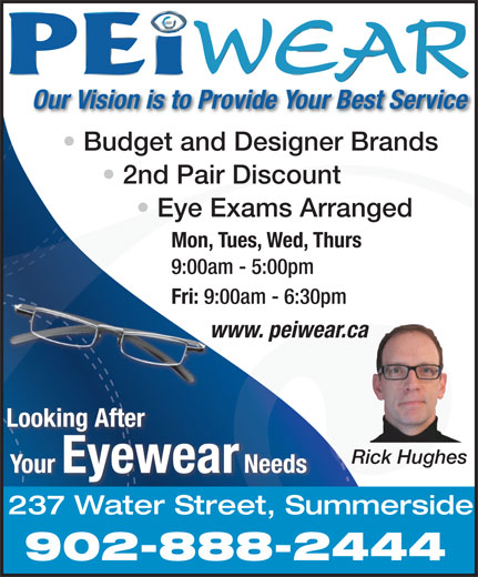 PEiwear (902-888-2444) - Display Ad - Budget and Designer Brands 2nd Pair Discount Fri: 9:00am - 6:30pm www. peiwear.cawww Looking After Rick Hughes Your Eyewear Needs 237 Water Street, Summerside 902-888-2444 Our Vision is to Provide Your Best Service Eye Exams Arranged 9:00am - 5:00pm Mon, Tues, Wed, Thurs