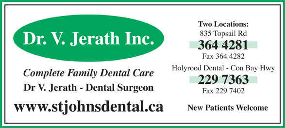 Holyrood Dental Office (709-229-7363) - Display Ad - Two Locations: 835 Topsail Rd Dr. V. Jerath Inc. 364 4281 Fax 364 4282 Holyrood Dental - Con Bay Hwy 229 7363 Dr V. Jerath - Dental Surgeon Fax 229 7402 New Patients Welcome www.stjohnsdental.ca Complete Family Dental Care