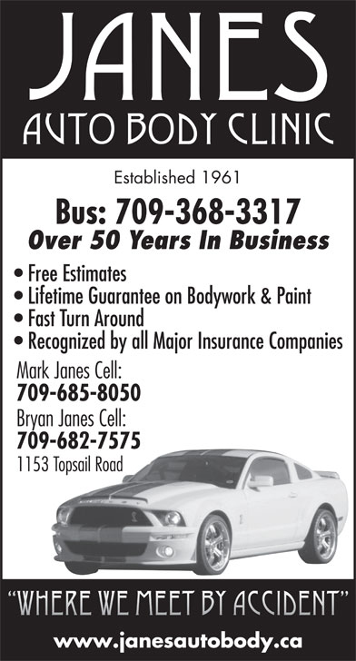 Janes Auto Body Clinic (709-368-3317) - Annonce illustrée======= - Established 1961 Bus: 709-368-3317 Over 50 Years In Business Free Estimates Lifetime Guarantee on Bodywork & Paint Fast Turn Around Recognized by all Major Insurance Companies Mark Janes Cell: 709-685-8050 Bryan Janes Cell: 709-682-7575 1153 Topsail Road Where we meet by accident www.janesautobody.ca