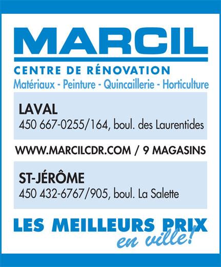 Marcil Centre de Rénovation (450-667-0255) - Display Ad - CENTRE DERÉNOVATION Matériaux - Peinture - Quincaillerie - Horticulture LAVAL 450 667-0255/164, boul. des Laurentides WWW.MARCILCDR.COM / 9 MAGASINS ST-JÉRÔME 450 432-6767/905, boul. La Salette LES MEILLEURS PRIX en ville! CENTRE DERÉNOVATION Matériaux - Peinture - Quincaillerie - Horticulture LAVAL 450 667-0255/164, boul. des Laurentides WWW.MARCILCDR.COM / 9 MAGASINS ST-JÉRÔME 450 432-6767/905, boul. La Salette LES MEILLEURS PRIX en ville!