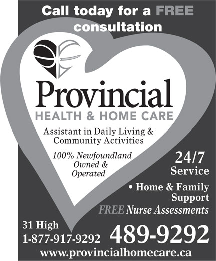 Provincial Health & Home Care (709-489-9292) - Annonce illustrée======= - Call today for a FREE consultation Assistant in Daily Living & Community Activities 100% Newfoundland 24/7 Owned & Service Operated Home & Family Support FREE Nurse Assessments 31 High 1-877-917-9292 489-9292 www.provincialhomecare.ca