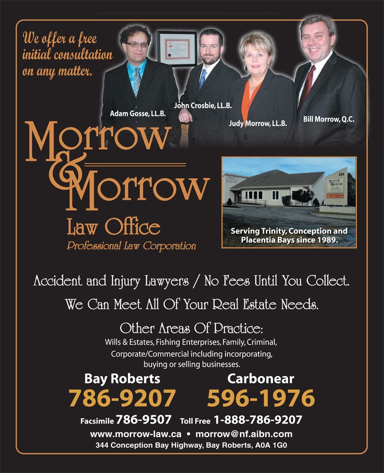 Morrow & Morrow Law Office (709-786-9207) - Annonce illustrée======= - We offer a free Facsimile 786-9507   Toll Free1-888-786-9207 344 Conception Bay Highway, Bay Roberts, A0A 1G0 We offer a free initial consultation on any matter. John Crosbie, LL.B. Adam Gosse, LL.B. 596-1976 Facsimile 786-9507   Toll Free1-888-786-9207 344 Conception Bay Highway, Bay Roberts, A0A 1G0 Bill Morrow, Q.C. Judy Morrow, LL.B. Serving Trinity, Conception and Placentia Bays since 1989. Professional Law Corporation Accident and Injury Lawyers / No Fees Until You Collect. We Can Meet All Of Your Real Estate Needs. Other Areas Of Practice: Wills & Estates, Fishing Enterprises, Family, Criminal, Corporate/Commercial including incorporating, buying or selling businesses. Bay Roberts Carbonear 786-9207 initial consultation on any matter. John Crosbie, LL.B. Adam Gosse, LL.B. Bill Morrow, Q.C. Judy Morrow, LL.B. Serving Trinity, Conception and Placentia Bays since 1989. Professional Law Corporation Accident and Injury Lawyers / No Fees Until You Collect. We Can Meet All Of Your Real Estate Needs. Other Areas Of Practice: Wills & Estates, Fishing Enterprises, Family, Criminal, Corporate/Commercial including incorporating, buying or selling businesses. Bay Roberts Carbonear 786-9207 596-1976
