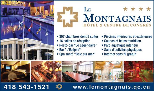 """Hôtel Le Montagnais (418-543-1521) - Annonce illustrée======= - HÔTEL & CENTRE DE CONGRÈS 307 chambres dont 9 suites  Piscines intérieures et extérieures 16 salles de réception Saunas et bains tourbillon Resto-bar """"Le Légendaire"""" Parc aquatique intérieur Bar """"L'Éclipse"""" Salle d'activités physiques Spa santé """"Baie sur mer"""" Internet sans fil gratuit www.lemontagnais.qc.ca 418 543-1521"""