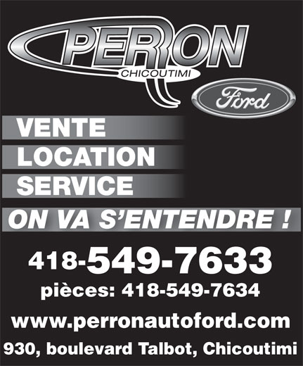 Automobiles Perron Ford Chicoutimi Inc (418-549-7633) - Annonce illustrée======= - VENTE LOCATION SERVICE ON VA S ENTENDRE ! 418- 549-76335497633 pièces: 418-549-7634 www.perronautoford.com 930, boulevard Talbot, Chicoutimi