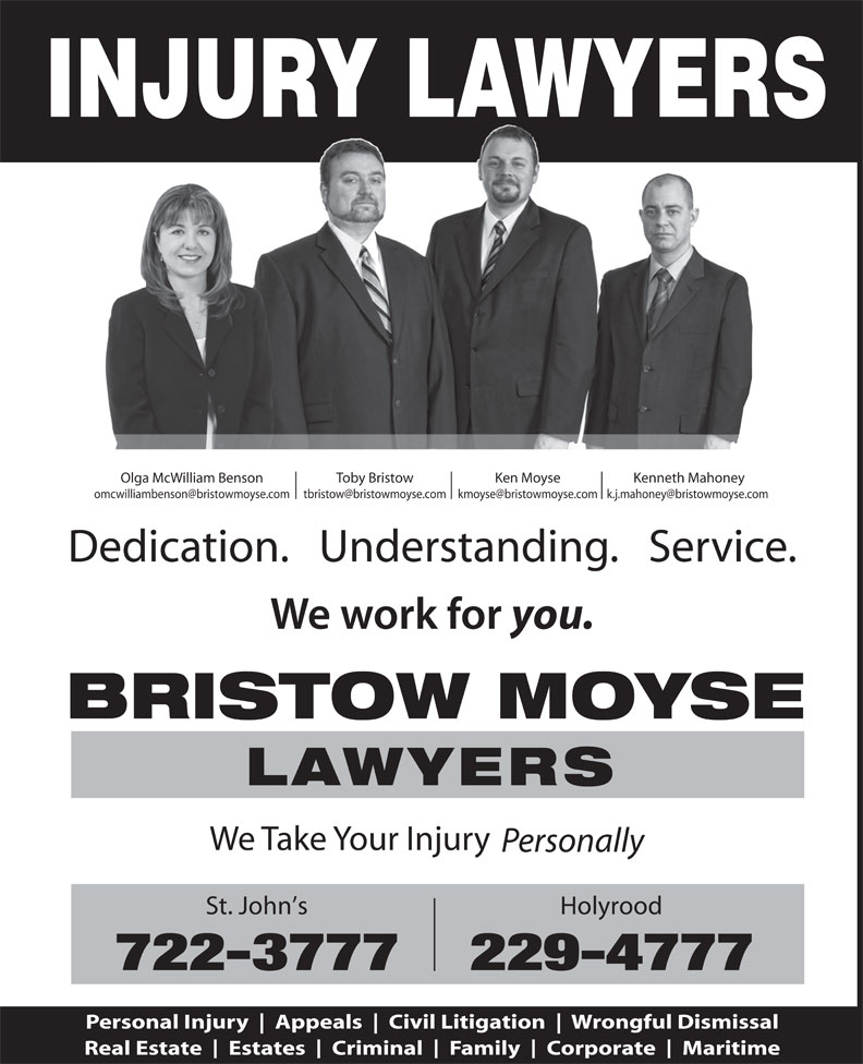 Bristow Moyse Lawyers (709-722-3777) - Annonce illustrée======= - Appeals Civil Litigation Wrongful Dismissal Real Estate Estates Criminal Family Corporate Maritime INJURY LAWYERS Olga McWilliam Benson Toby Bristow Ken Moyse Kenneth Mahoney Dedication.   Understanding.   Service. you. BRISTOW MOYSE LAWYERS We Take Your Injury Personally St. John s Holyrood 722-3777229-4777 Personal Injury