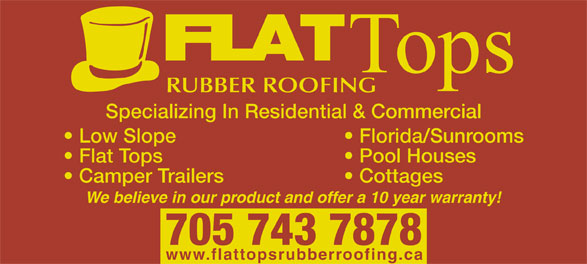 Flat Tops Rubber Roofing (705-743-7878) - Display Ad - Tops RUBBER ROOFING Specializing In Residential & Commercial Low Slope Florida/Sunrooms Flat Tops Pool Houses Camper Trailers Cottages We believe in our product and offer a 10 year warranty! 705 743 7878 www.flattopsrubberroofing.ca