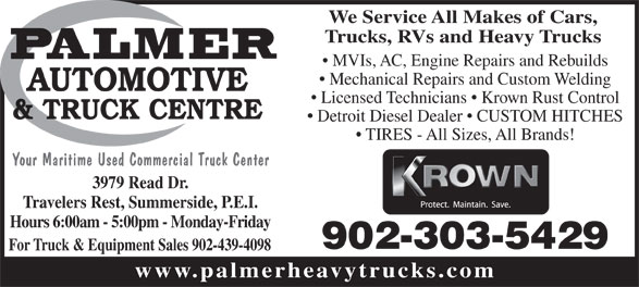 Palmer Automotive & Truck Centre (902-436-6838) - Annonce illustrée======= - Mechanical Repairs and Custom Welding Licensed Technicians   Krown Rust Control Detroit Diesel Dealer   CUSTOM HITCHES TIRES - All Sizes, All Brands! Your Maritime Used Commercial Truck Center 3979 Read Dr. Travelers Rest, Summerside, P.E.I. Hours 6:00am - 5:00pm - Monday-Friday 902-303-5429 For Truck & Equipment Sales 902-439-4098 www.palmerheavytrucks.com We Service All Makes of Cars, Trucks, RVs and Heavy Trucks MVIs, AC, Engine Repairs and Rebuilds
