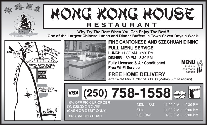 Hong Kong House Restaurant (250-758-1558) - Display Ad - RESTAURANT Why Try The Rest When You Can Enjoy The Best!! One of the Largest Chinese Lunch and Dinner Buffets in Town Seven Days a Week. FINE CANTONESE AND SZECHUAN DINING DEPARTURE BARONS ROAD FULL MENU SERVICE BAY ROADBOWEN ROADB.C. COUNTRY LUNCH 11:30 AM - 2:30 PM CLUB MALL DINNER 4:30 PM - 8:30 PM MENU Fully Licensed & Air Conditioned HONG KONG HOUSE find it in RESTAURANT Free Wi-Fi Service the menu section & CHINESE CANADIAN FREE HOME DELIVERY CUISINE After 4PM Min. Order of $30.00 (Within 3 mile radius) GOLF CLUB (250) 758-1558 10% OFF PICK UP ORDER MON. - SAT. 11:00 A.M. - 9:30 P. M. ON $30.00 OR OVER SUN. 11:00 A.M. - 9:00 P. M. (CASH OR DEBIT ONLY) FERRIES HOLIDAY 4:00 P.M. -   9:00 P. M. 3023 BARONS ROAD TO PARKSVILLE NANAIMO