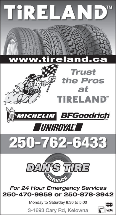 Dan's Tire Service (250-762-6433) - Annonce illustrée======= - Trust the Pros at 250-762-6433 DAN'S TIRE SERVICE For 24 Hour Emergency Services 250-470-9959 or 250-878-3942 Monday to Saturday 8:30 to 5:00 3-1693 Cary Rd, Kelowna www.tireland.ca
