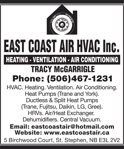 East Coast Air HVAC Inc. (506-467-1231) - Display Ad - EAST COAST AIR HVAC Inc. TRACY McGARRIGLE HVAC. Heating. Ventilation. Air Conditioning. Heat Pumps (Trane and York). Phone: (506)467-1231 Ductless & Split Heat Pumps (Trane, Fujitsu, Daikin, LG, Gree). HRVs. Air/Heat Exchanger. Dehumidifiers. Central Vacuum. Website: www.eastcoastair.ca 5 Birchwood Court, St. Stephen, NB E3L 2V2