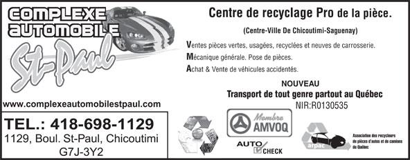 Complexe Automobile St-Paul (418-698-1129) - Annonce illustrée======= - Centre de recyclage Pro de la pièce. (Centre-Ville De Chicoutimi-Saguenay) entes pièces vertes, usagées, recyclées et neuves de carrosserie. écanique générale. Pose de pièces. chat & Vente de véhicules accidentés. NOUVEAU Transport de tout genre partout au Québec www.complexeautomobilestpaul.com NIR:R0130535 TEL.: 418-698-1129 Association des recycleurs 1129, Boul. St-Paul, Chicoutimi de pièces d autos et de camions AUTO du Québec CHECK G7J-3Y2